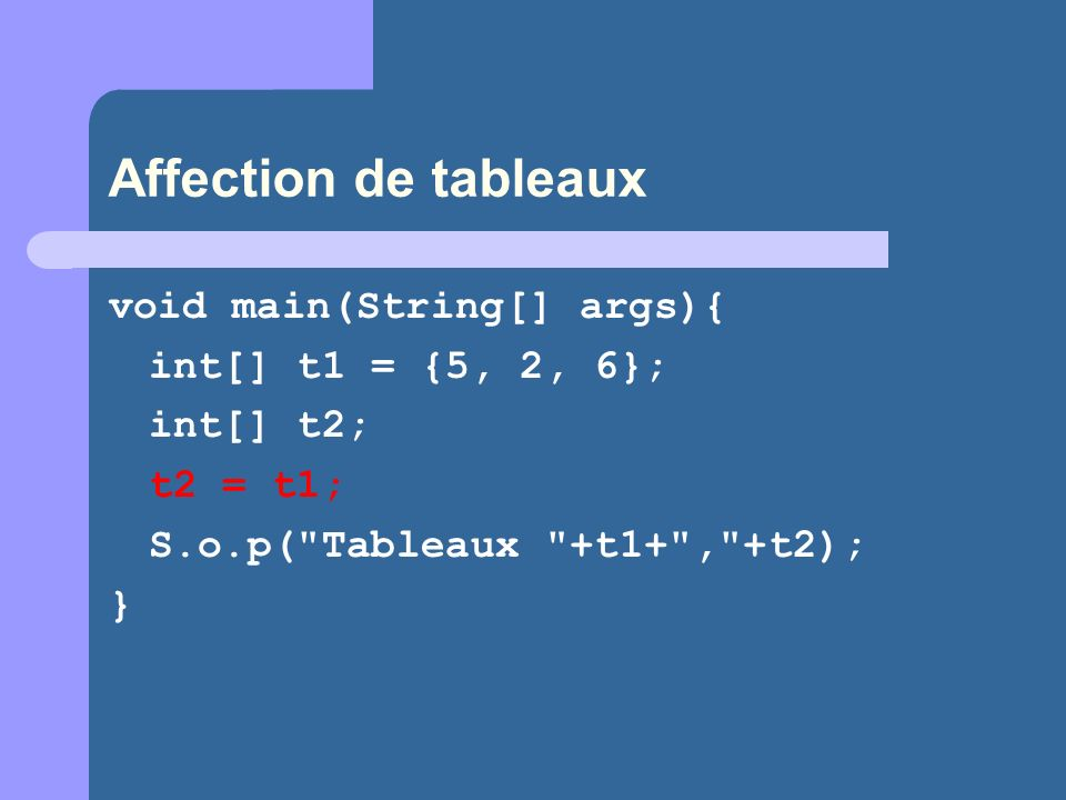 Affection de tableaux void main(String[] args){ int[] t1 = {5, 2, 6};
